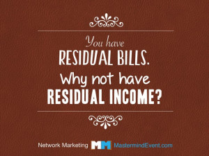 You have residual bills. Why not have residual INCOME? Courtesy of the ...