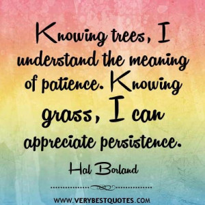 Knowing trees i understand the meaning of patience. knowing grass i ...