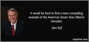 ... example of the American dream than Alberto Gonzales. - Jon Kyl