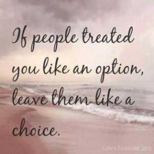 If people treated you like an option, leave them like a choice.
