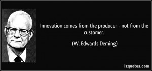 Innovation comes from the producer - not from the customer. - W ...