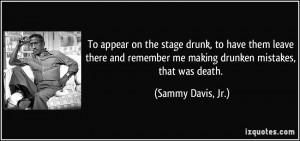 ... remember me making drunken mistakes, that was death. - Sammy Davis, Jr