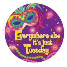 ... Tuesday! Quote for Fat Tuesday in New Orleans - Happy Mardi Gras! More
