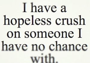 have a hopeless crush on someone i have no chance with.