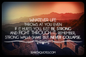 ... Strong And Fight Through Whatever Life Throws At You - Picture Quotes