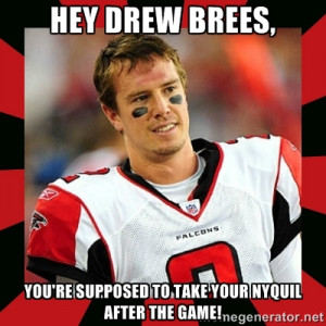 Matt Ryan - Hey Drew Brees, You're supposed to take your nyquil after ...