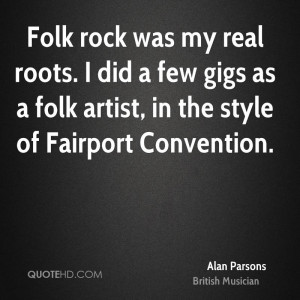 Folk rock was my real roots. I did a few gigs as a folk artist, in the ...