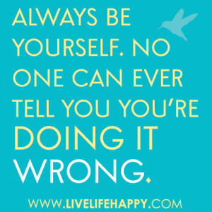 Always be yourself. No one can ever tell you you're doing it wrong ...