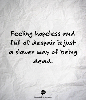 Feeling hopeless and full of despair is just a slower way of being ...