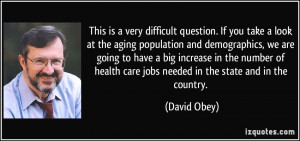 question. If you take a look at the aging population and demographics ...