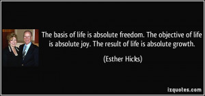 ... is absolute joy. The result of life is absolute growth. - Esther Hicks