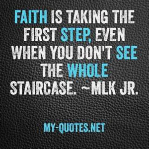 Faith is taking the first step, even when you don't see the whole ...
