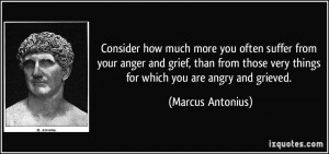 ... very things for which you are angry and grieved. - Marcus Antonius