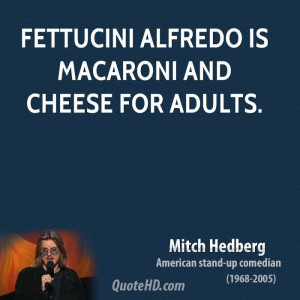 Fettucini alfredo is macaroni and cheese for adults.