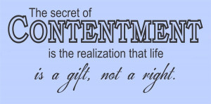 The secret of contentment is the realization that life is a gift, not ...