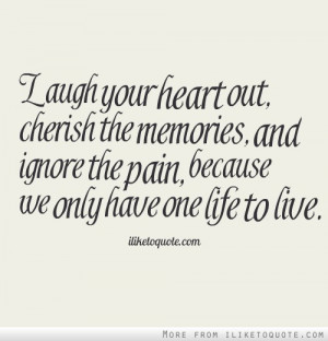 Laugh your heart out, cherish the memories, and ignore the pain ...