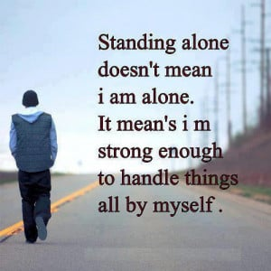 Standing alone doesn't mean I am alone.