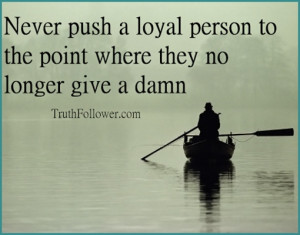 Never push a loyal person to the point where where they no longer care ...