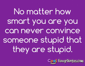 ... you are you can never convince someone stupid that they are stupid