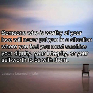 Someone who is worthy of your love will never put you in a situation ...