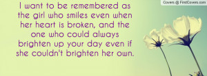 want to be remembered as the girl who smiles even when her heart is ...