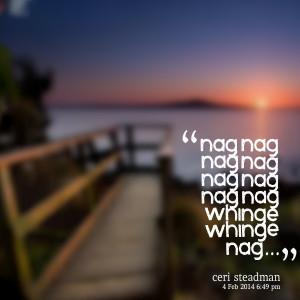 Quotes Picture: nag nag nag nag nag nag nag nag whinge whinge nag