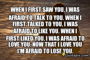 First Saw You, I Was Afraid To Talk To You. When I First Talked To You ...