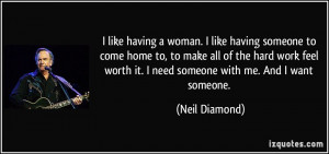 ... worth it. I need someone with me. And I want someone. - Neil Diamond