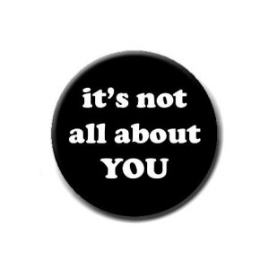Get over yourself! It's not about you.