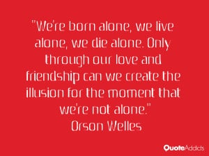 we re born alone we live alone we die alone only through our love ...
