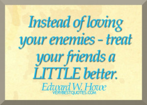 Friendship Quotes - Instead of loving your enemies - treat your ...