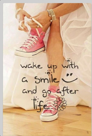 Wake up with a smile and go after life