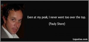Even at my peak, I never went too over the top. - Pauly Shore