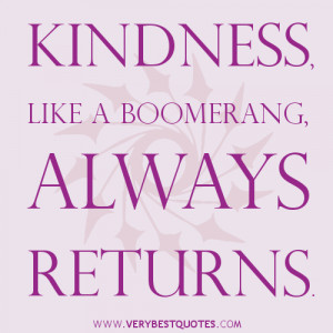 Kindness, like a boomerang, always returns. ~Author Unknown