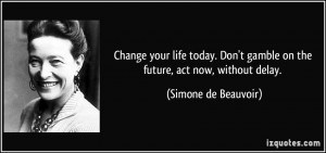 ... gamble on the future, act now, without delay. - Simone de Beauvoir
