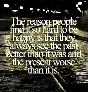 The reason people find it so hard to be happy is that they always see ...