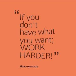 ... what you want; work harder.