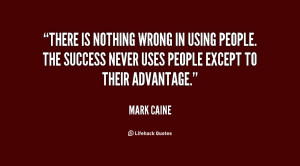 There is nothing wrong in using people. The success never uses people ...