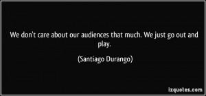 We don't care about our audiences that much. We just go out and play ...