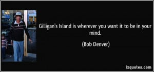 Gilligan's Island is wherever you want it to be in your mind. - Bob ...