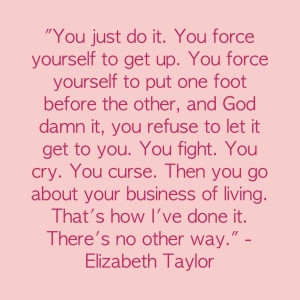 wonderful quote by Elizabeth Taylor....This is for everyone living ...