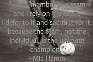 """... Individual, Is The Ultimate Champion """" - Mia Hamm ~ Teamwork Quote"""