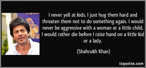never yell at kids. I just hug them hard and threaten them not to do ...