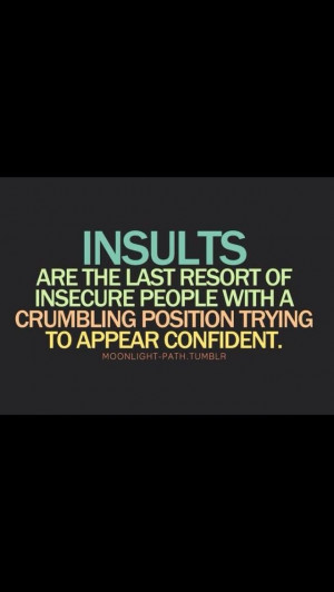 When someone insults me by my looks lol I'm like oh yea I am sooo hurt ...