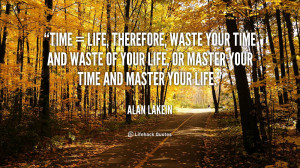 Time = Life, Therefore, waste your time and waste of your life, or ...