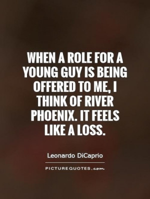 When a role for a young guy is being offered to me, I think of River ...