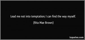 Lead me not into temptation; I can find the way myself. - Rita Mae ...