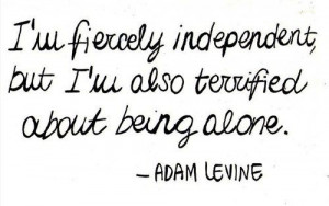 fiercely independent but I'm also terrified about being alone. Quotes ...