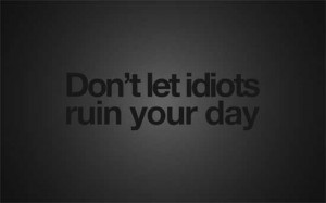 "38- "" Do not let idiots ruin your day."""