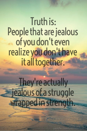 Truth is:people that are jealous of you don't even realize you don't ...